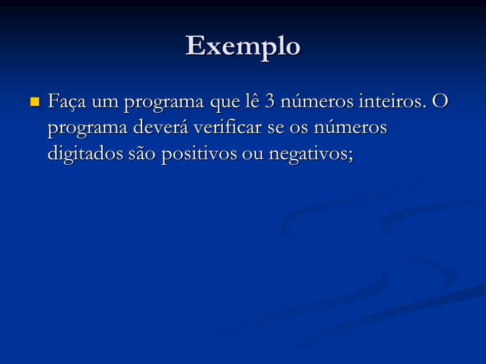 Exemplo Faça um programa que lê 3 números inteiros. O programa deverá verificar se os números digitados são positivos ou negativos; Faça um programa q