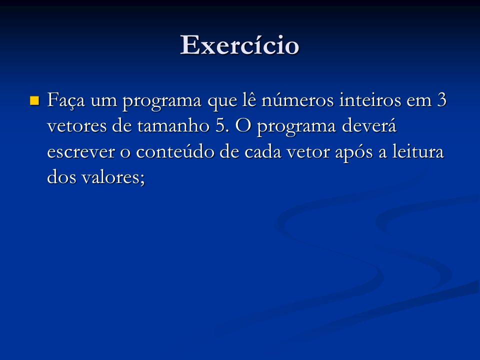 Exercício Faça um programa que lê números inteiros em 3 vetores de tamanho 5. O programa deverá escrever o conteúdo de cada vetor após a leitura dos v
