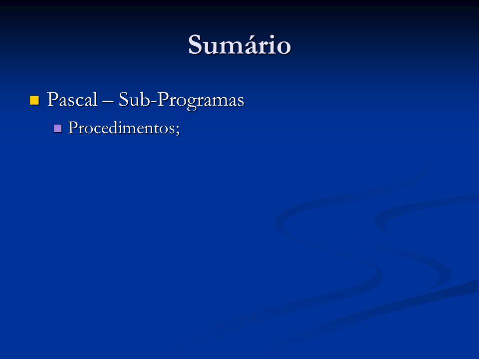 Sumário Pascal – Sub-Programas Pascal – Sub-Programas Procedimentos; Procedimentos;