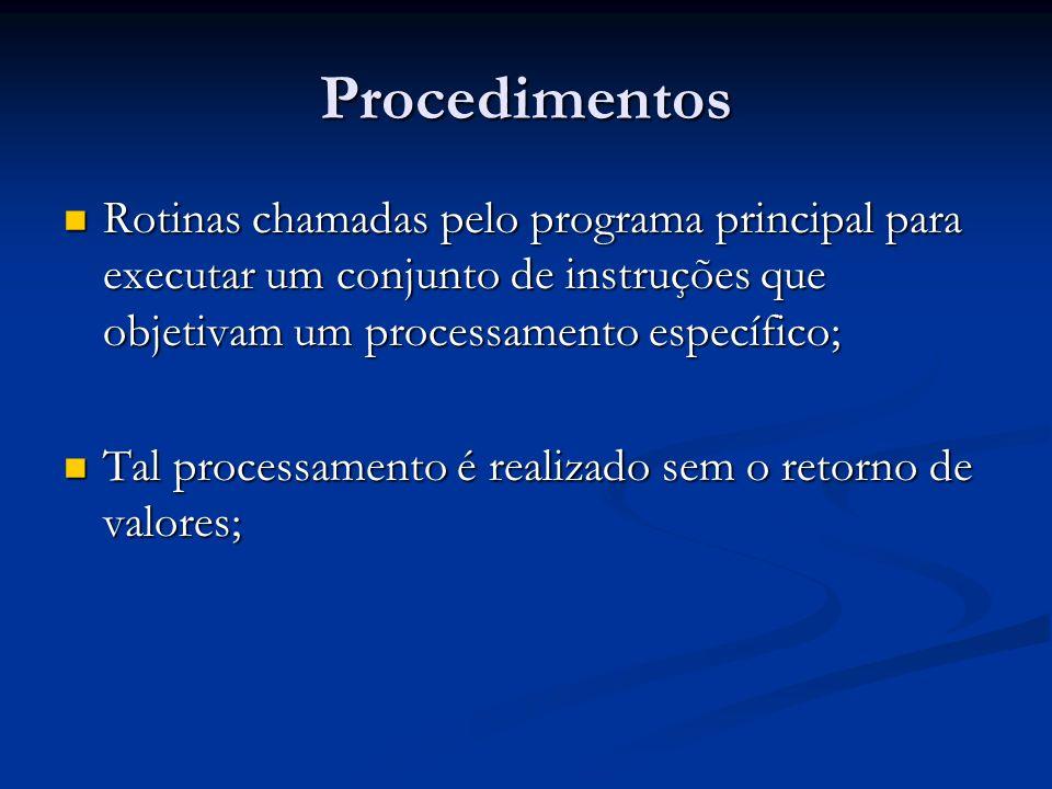 Procedimentos Rotinas chamadas pelo programa principal para executar um conjunto de instruções que objetivam um processamento específico; Rotinas cham