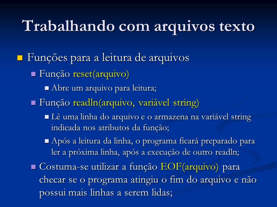 Trabalhando com arquivos texto Funções para a leitura de arquivos Funções para a leitura de arquivos Função reset(arquivo) Função reset(arquivo) Abre um arquivo para leitura; Abre um arquivo para leitura; Função readln(arquivo, variável string) Função readln(arquivo, variável string) Lê uma linha do arquivo e o armazena na variável string indicada nos atributos da função; Lê uma linha do arquivo e o armazena na variável string indicada nos atributos da função; Após a leitura da linha, o programa ficará preparado para ler a próxima linha, após a execução de outro readln; Após a leitura da linha, o programa ficará preparado para ler a próxima linha, após a execução de outro readln; Costuma-se utilizar a função EOF(arquivo) para checar se o programa atingiu o fim do arquivo e não possui mais linhas a serem lidas; Costuma-se utilizar a função EOF(arquivo) para checar se o programa atingiu o fim do arquivo e não possui mais linhas a serem lidas;