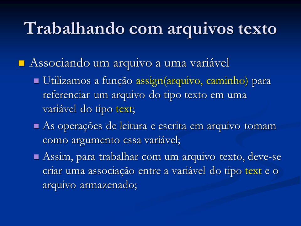 Trabalhando com arquivos texto Associando um arquivo a uma variável Associando um arquivo a uma variável Utilizamos a função assign(arquivo, caminho) para referenciar um arquivo do tipo texto em uma variável do tipo text; Utilizamos a função assign(arquivo, caminho) para referenciar um arquivo do tipo texto em uma variável do tipo text; As operações de leitura e escrita em arquivo tomam como argumento essa variável; As operações de leitura e escrita em arquivo tomam como argumento essa variável; Assim, para trabalhar com um arquivo texto, deve-se criar uma associação entre a variável do tipo text e o arquivo armazenado; Assim, para trabalhar com um arquivo texto, deve-se criar uma associação entre a variável do tipo text e o arquivo armazenado;