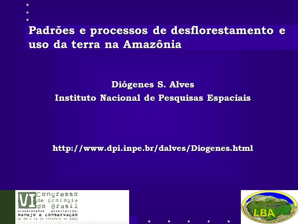 Padrões e processos de desflorestamento e uso da terra na Amazônia Diógenes S. Alves Instituto Nacional de Pesquisas Espaciais http://www.dpi.inpe.br/
