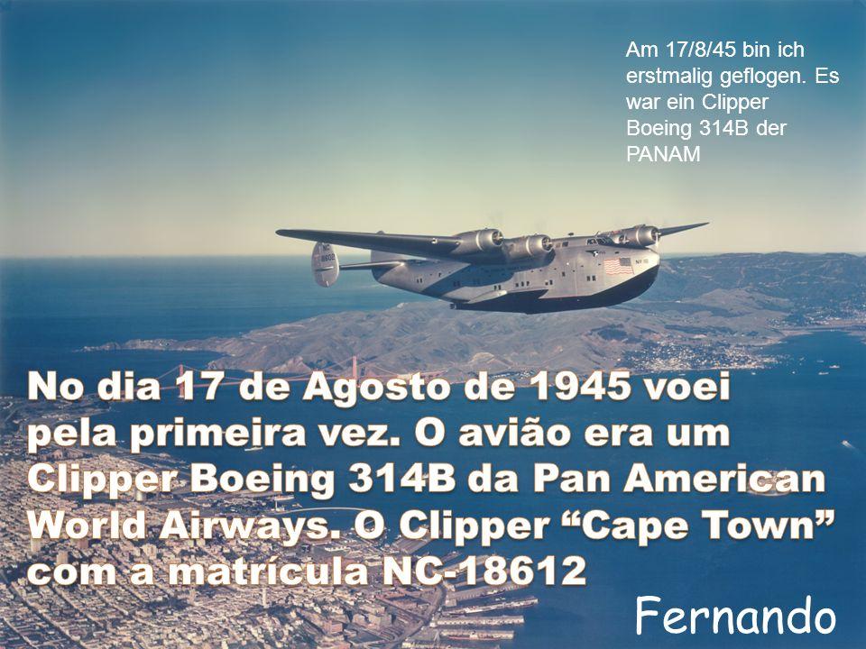 Fernando Am 17/8/45 bin ich erstmalig geflogen. Es war ein Clipper Boeing 314B der PANAM