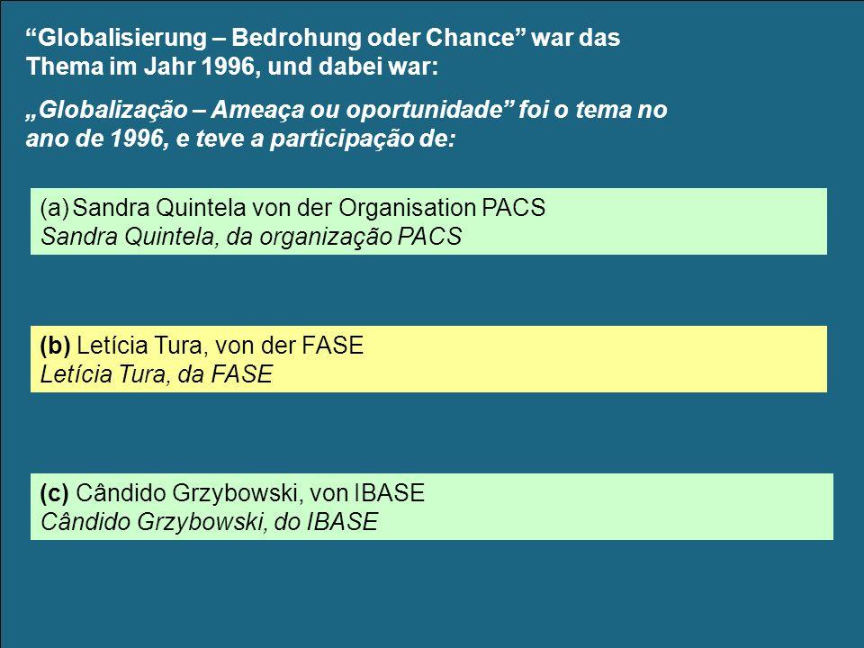 Globalisierung – Bedrohung oder Chance war das Thema im Jahr 1996, und dabei war: Globalização – Ameaça ou oportunidade foi o tema no ano de 1996, e teve a participação de: (a)Sandra Quintela von der Organisation PACS Sandra Quintela, da organização PACS (b) Letícia Tura, von der FASE Letícia Tura, da FASE (c) Cândido Grzybowski, von IBASE Cândido Grzybowski, do IBASE