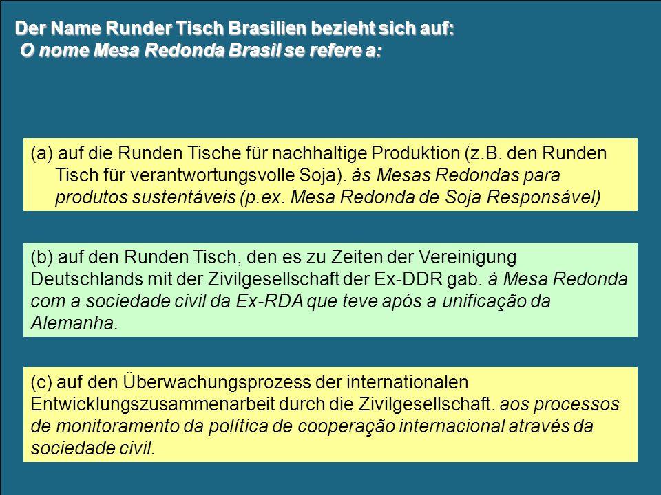 Der Name Runder Tisch Brasilien bezieht sich auf: O nome Mesa Redonda Brasil se refere a: (b) auf den Runden Tisch, den es zu Zeiten der Vereinigung Deutschlands mit der Zivilgesellschaft der Ex-DDR gab.