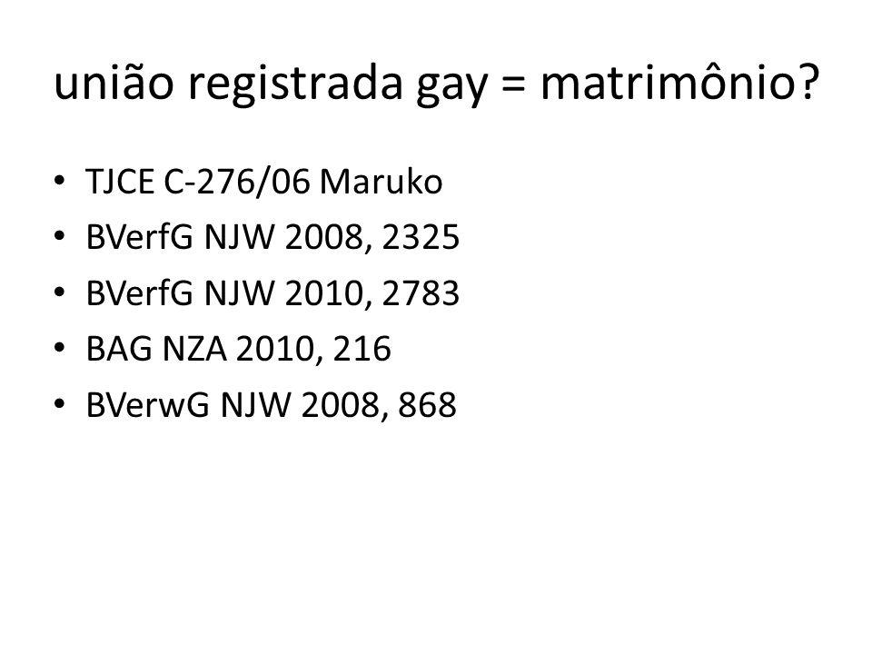 união registrada gay = matrimônio? TJCE C-276/06 Maruko BVerfG NJW 2008, 2325 BVerfG NJW 2010, 2783 BAG NZA 2010, 216 BVerwG NJW 2008, 868