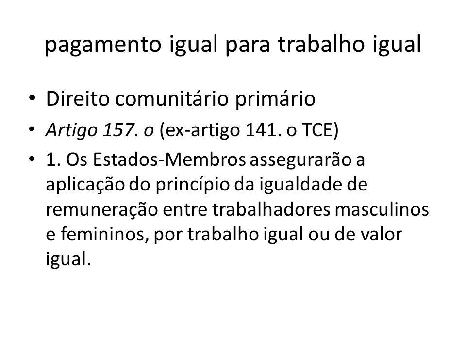 pagamento igual para trabalho igual Direito comunitário primário Artigo 157. o (ex-artigo 141. o TCE) 1. Os Estados-Membros assegurarão a aplicação do