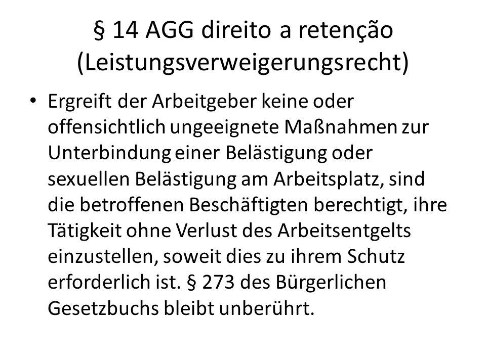 § 14 AGG direito a retenção (Leistungsverweigerungsrecht) Ergreift der Arbeitgeber keine oder offensichtlich ungeeignete Maßnahmen zur Unterbindung ei