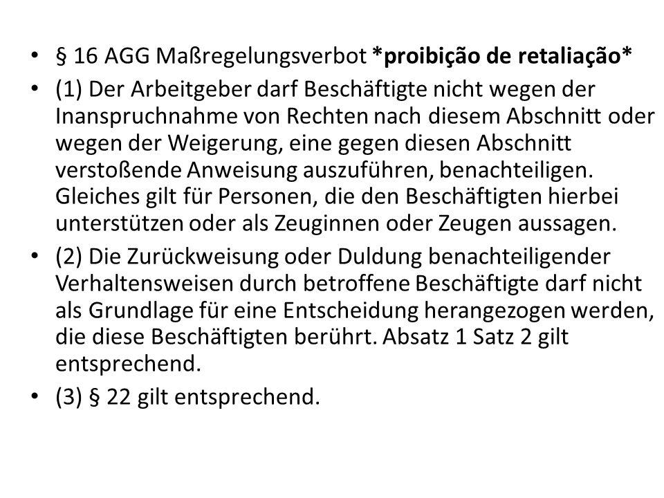 § 16 AGG Maßregelungsverbot *proibição de retaliação* (1) Der Arbeitgeber darf Beschäftigte nicht wegen der Inanspruchnahme von Rechten nach diesem Ab