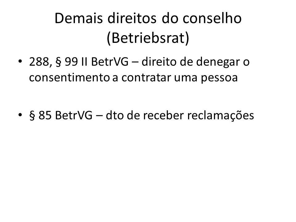 Demais direitos do conselho (Betriebsrat) 288, § 99 II BetrVG – direito de denegar o consentimento a contratar uma pessoa § 85 BetrVG – dto de receber