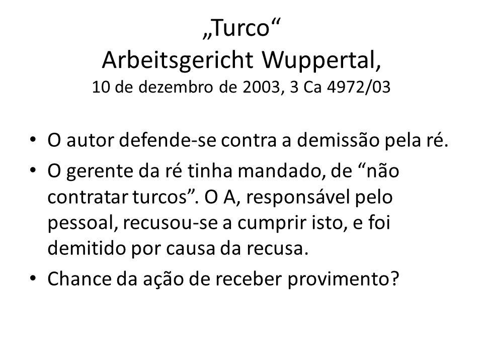 Turco Arbeitsgericht Wuppertal, 10 de dezembro de 2003, 3 Ca 4972/03 O autor defende-se contra a demissão pela ré. O gerente da ré tinha mandado, de n