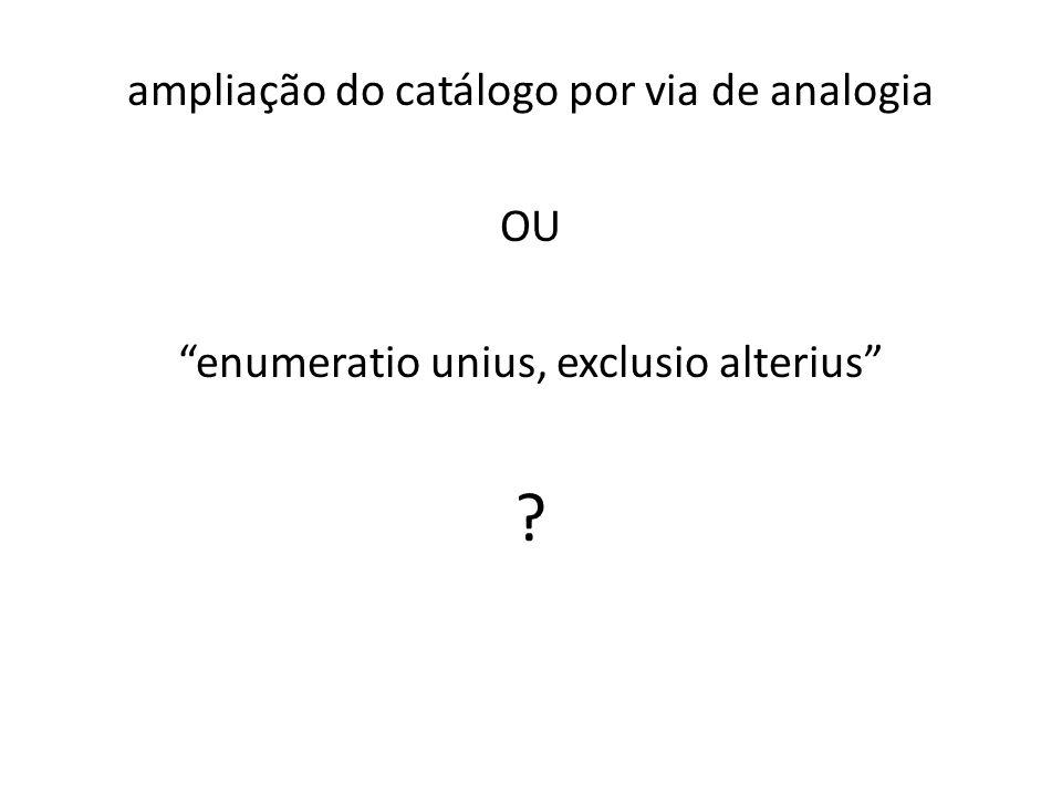 ampliação do catálogo por via de analogia OU enumeratio unius, exclusio alterius ?