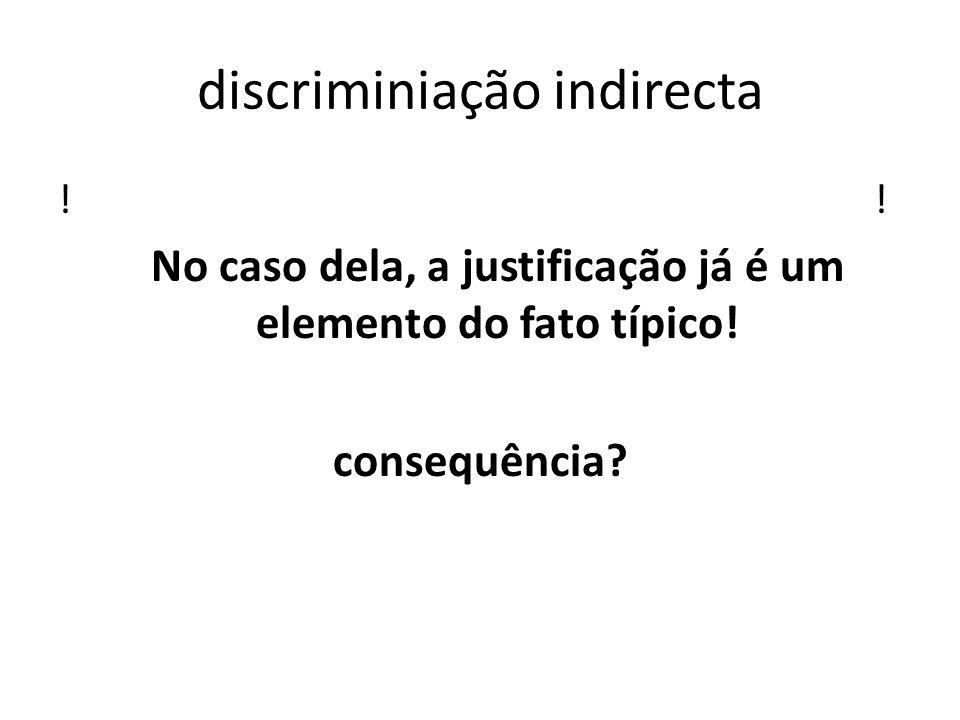 discriminiação indirecta ! No caso dela, a justificação já é um elemento do fato típico! consequência?