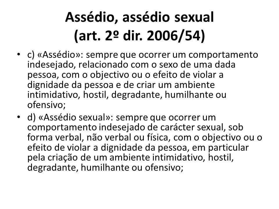 Assédio, assédio sexual (art. 2º dir. 2006/54) c) «Assédio»: sempre que ocorrer um comportamento indesejado, relacionado com o sexo de uma dada pessoa