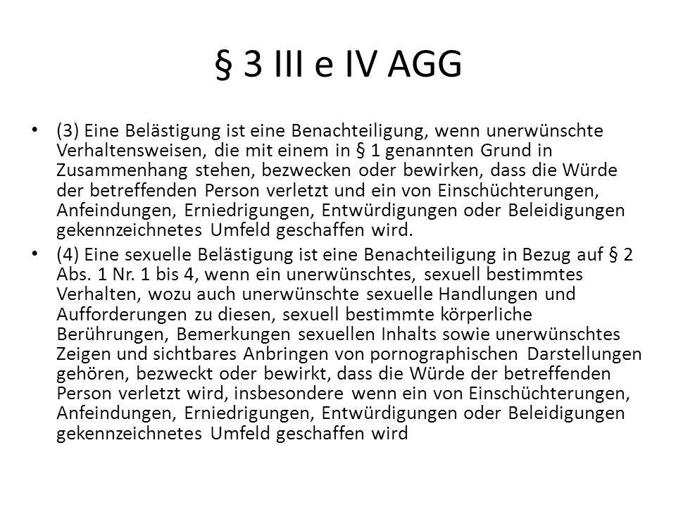 § 3 III e IV AGG (3) Eine Belästigung ist eine Benachteiligung, wenn unerwünschte Verhaltensweisen, die mit einem in § 1 genannten Grund in Zusammenha