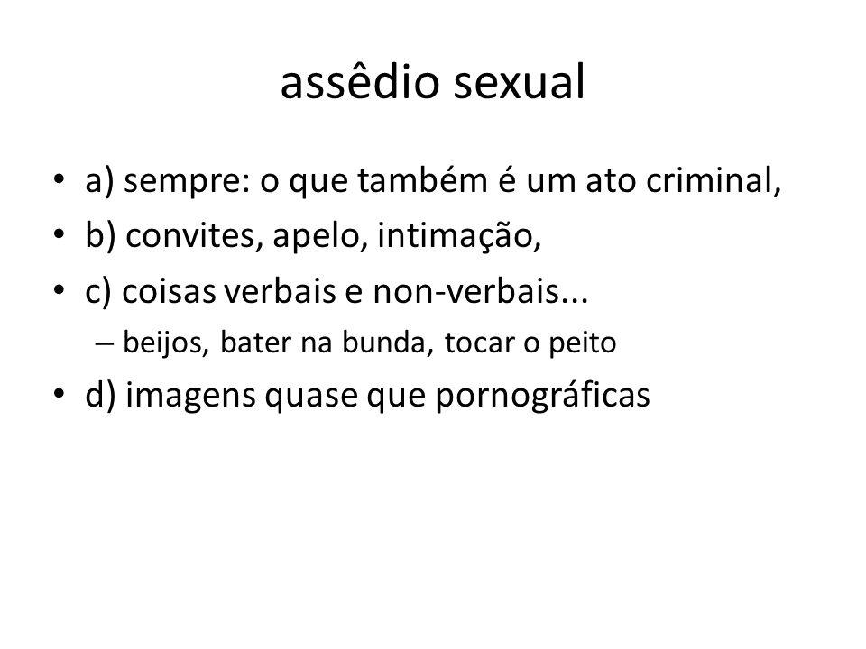 assêdio sexual a) sempre: o que também é um ato criminal, b) convites, apelo, intimação, c) coisas verbais e non-verbais... – beijos, bater na bunda,