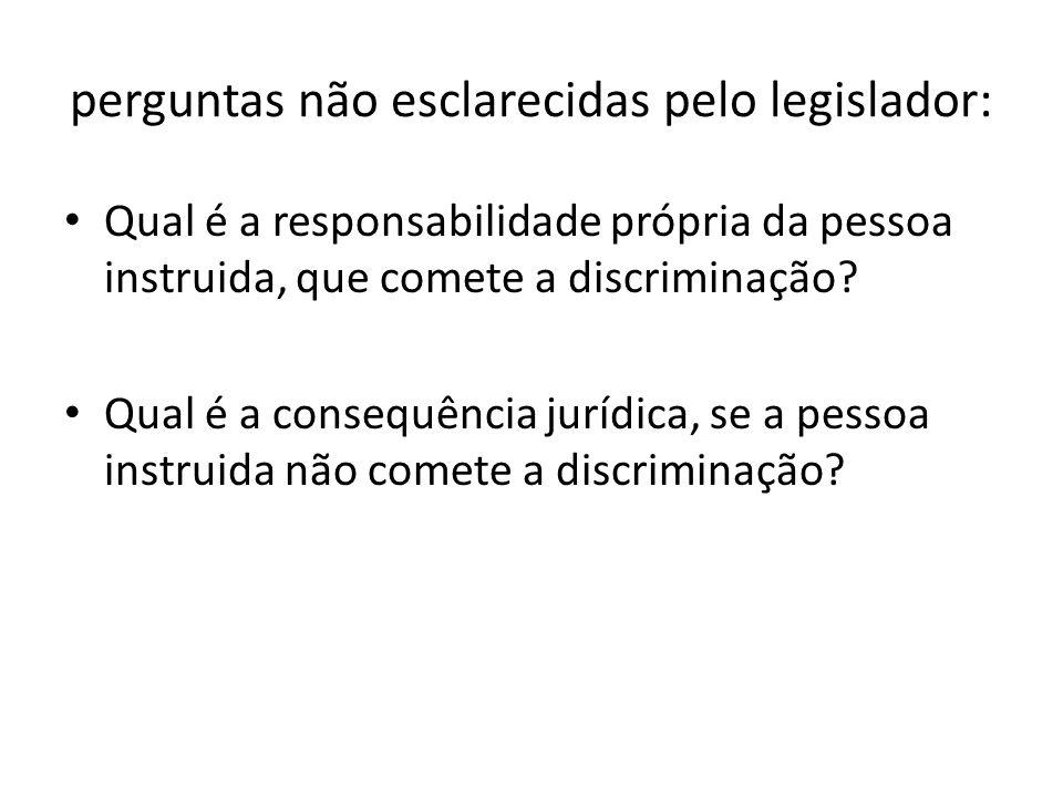 perguntas não esclarecidas pelo legislador: Qual é a responsabilidade própria da pessoa instruida, que comete a discriminação? Qual é a consequência j