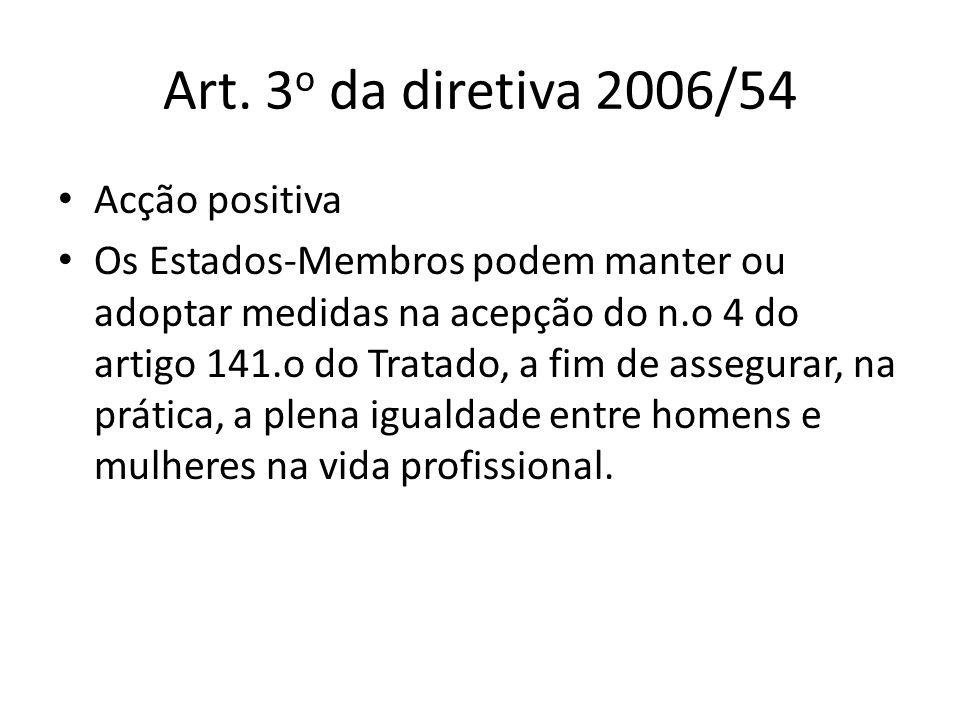 Art. 3 o da diretiva 2006/54 Acção positiva Os Estados-Membros podem manter ou adoptar medidas na acepção do n.o 4 do artigo 141.o do Tratado, a fim d