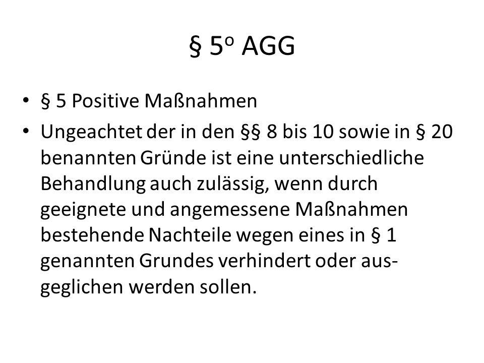 § 5 o AGG § 5 Positive Maßnahmen Ungeachtet der in den §§ 8 bis 10 sowie in § 20 benannten Gründe ist eine unterschiedliche Behandlung auch zulässig,