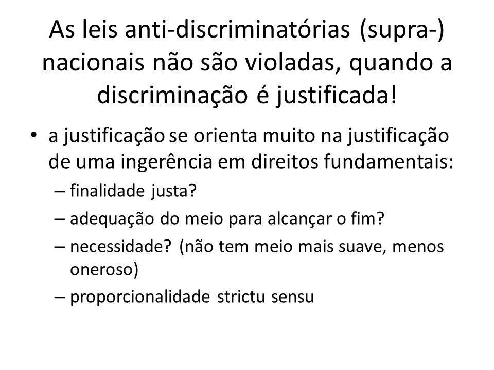 As leis anti-discriminatórias (supra-) nacionais não são violadas, quando a discriminação é justificada! a justificação se orienta muito na justificaç