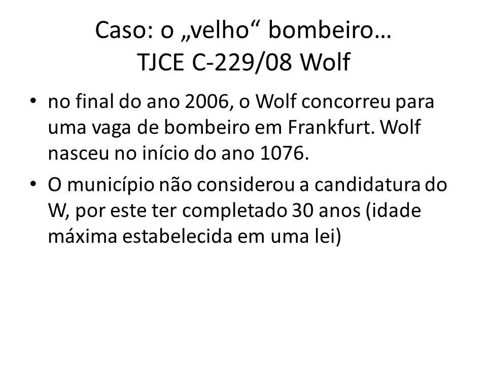 Caso: o velho bombeiro… TJCE C-229/08 Wolf no final do ano 2006, o Wolf concorreu para uma vaga de bombeiro em Frankfurt. Wolf nasceu no início do ano