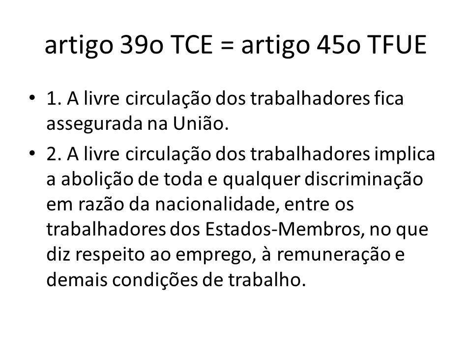 artigo 39o TCE = artigo 45o TFUE 1. A livre circulação dos trabalhadores fica assegurada na União. 2. A livre circulação dos trabalhadores implica a a