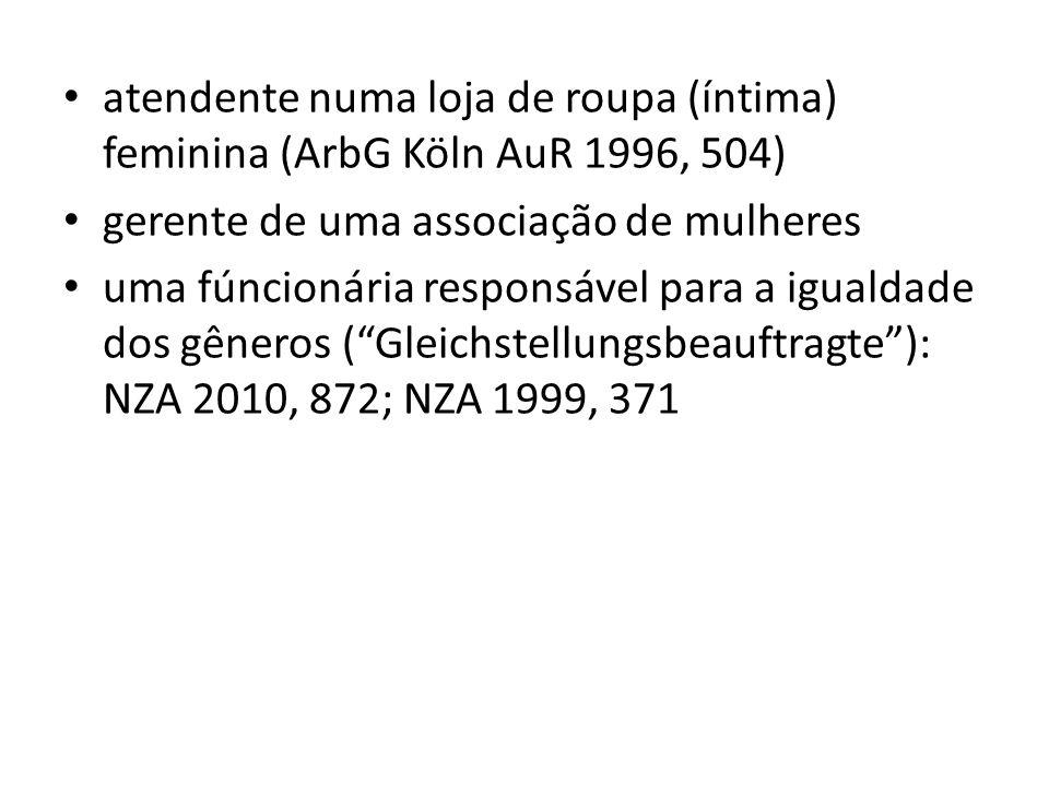 atendente numa loja de roupa (íntima) feminina (ArbG Köln AuR 1996, 504) gerente de uma associação de mulheres uma fúncionária responsável para a igua