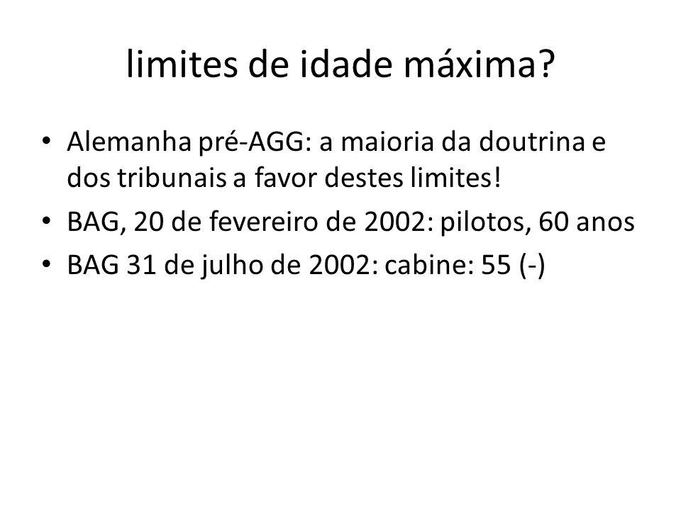 limites de idade máxima? Alemanha pré-AGG: a maioria da doutrina e dos tribunais a favor destes limites! BAG, 20 de fevereiro de 2002: pilotos, 60 ano