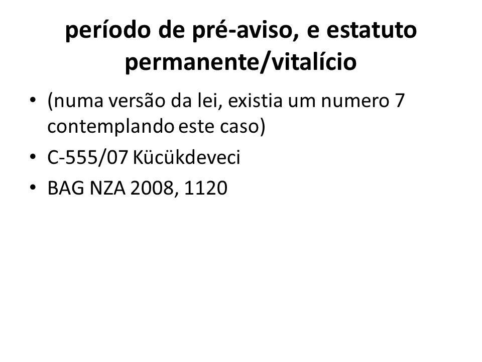 período de pré-aviso, e estatuto permanente/vitalício (numa versão da lei, existia um numero 7 contemplando este caso) C-555/07 Kücükdeveci BAG NZA 20