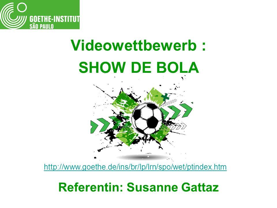 Videowettbewerb : SHOW DE BOLA Referentin: Susanne Gattaz http://www.goethe.de/ins/br/lp/lrn/spo/wet/ptindex.htm