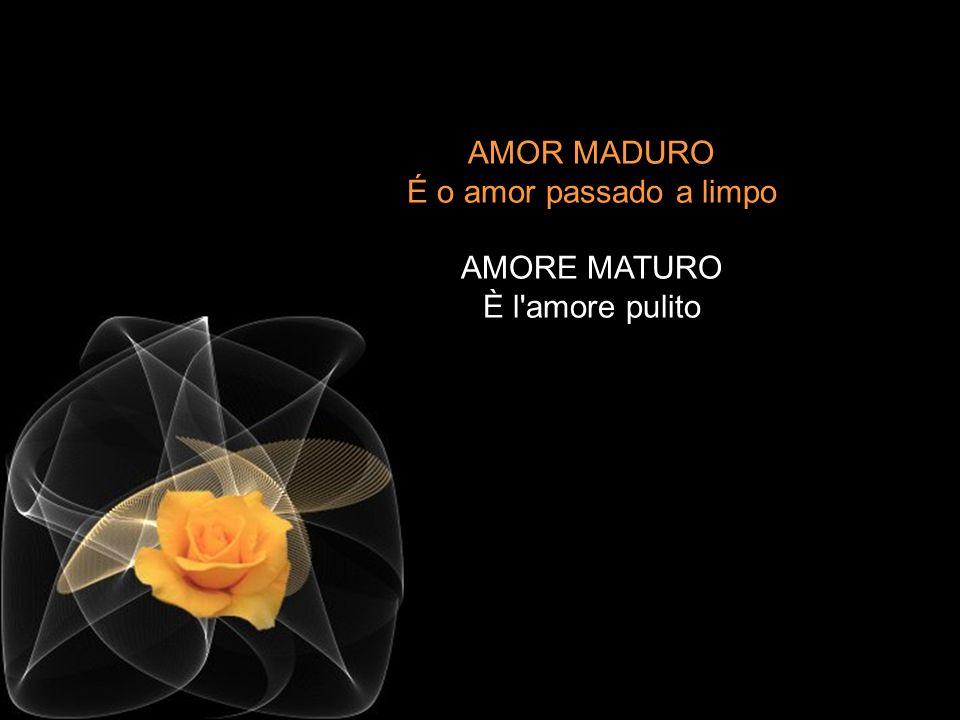 AMOR MADURO É o amor passado a limpo AMORE MATURO È l amore pulito