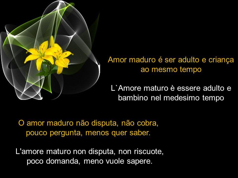 Amor maduro é ser adulto e criança ao mesmo tempo L`Amore maturo è essere adulto e bambino nel medesimo tempo O amor maduro não disputa, não cobra, pouco pergunta, menos quer saber.