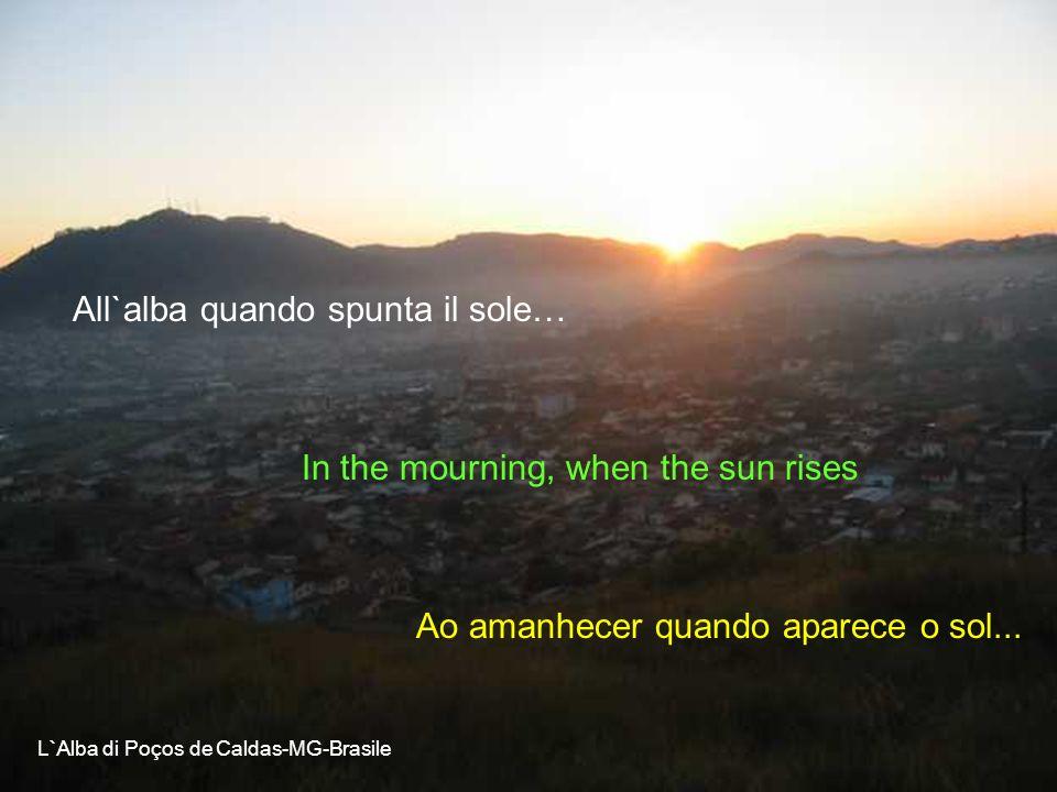 All`alba quando spunta il sole… In the mourning, when the sun rises Ao amanhecer quando aparece o sol...