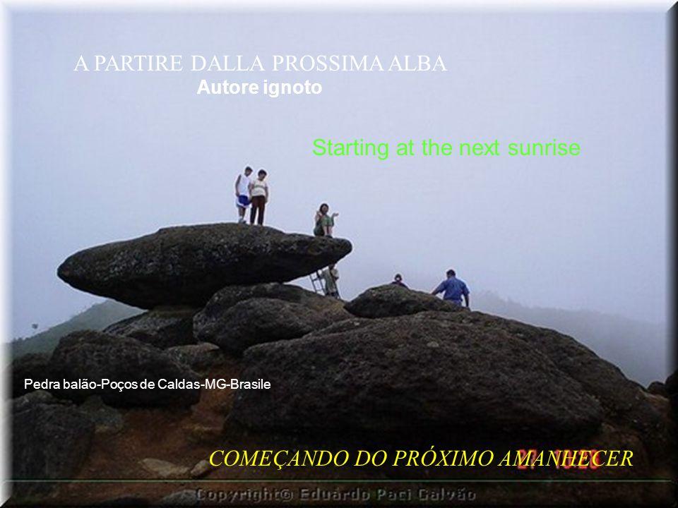 A PARTIRE DALLA PROSSIMA ALBA Autore ignoto COMEÇANDO DO PRÓXIMO AMANHECER Starting at the next sunrise Pedra balão-Poços de Caldas-MG-Brasile