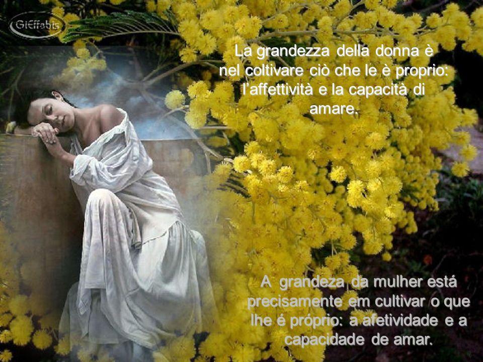 La grandezza della donna è nel coltivare ciò che le è proprio: laffettività e la capacità di amare.
