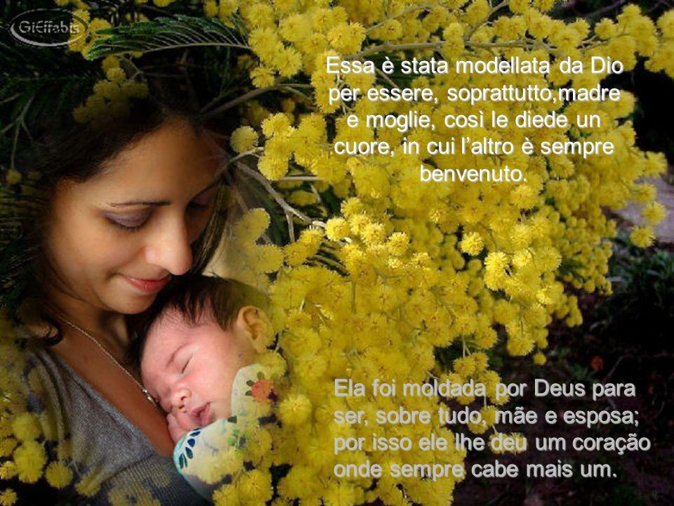 Essa è stata modellata da Dio per essere, soprattutto,madre e moglie, così le diede un cuore, in cui laltro è sempre benvenuto.
