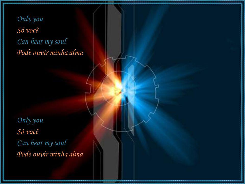 Only you Só você Can hear my soul Pode ouvir minha alma Only you Só você Can hear my soul Pode ouvir minha alma
