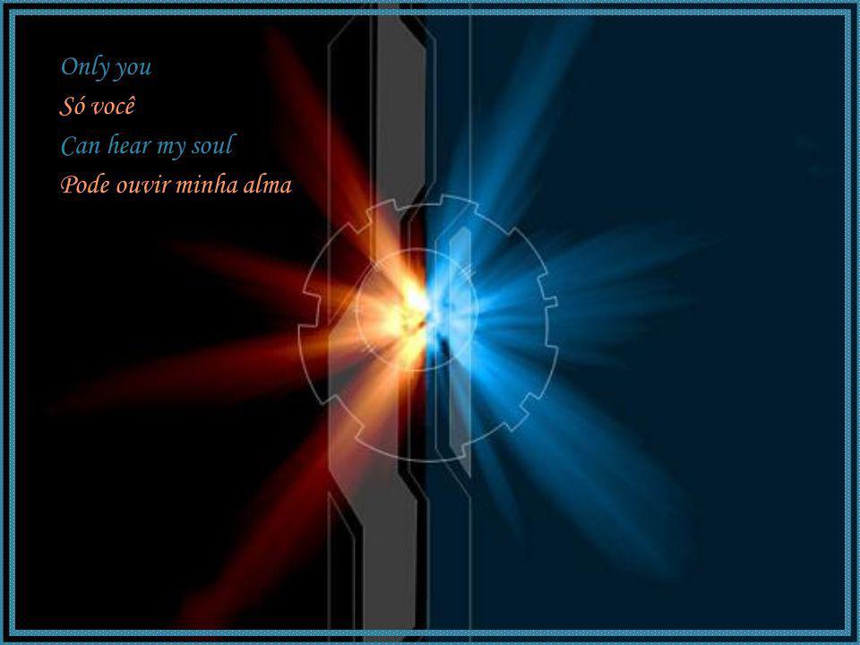 Only you Só você Can hear my soul Pode ouvir minha alma