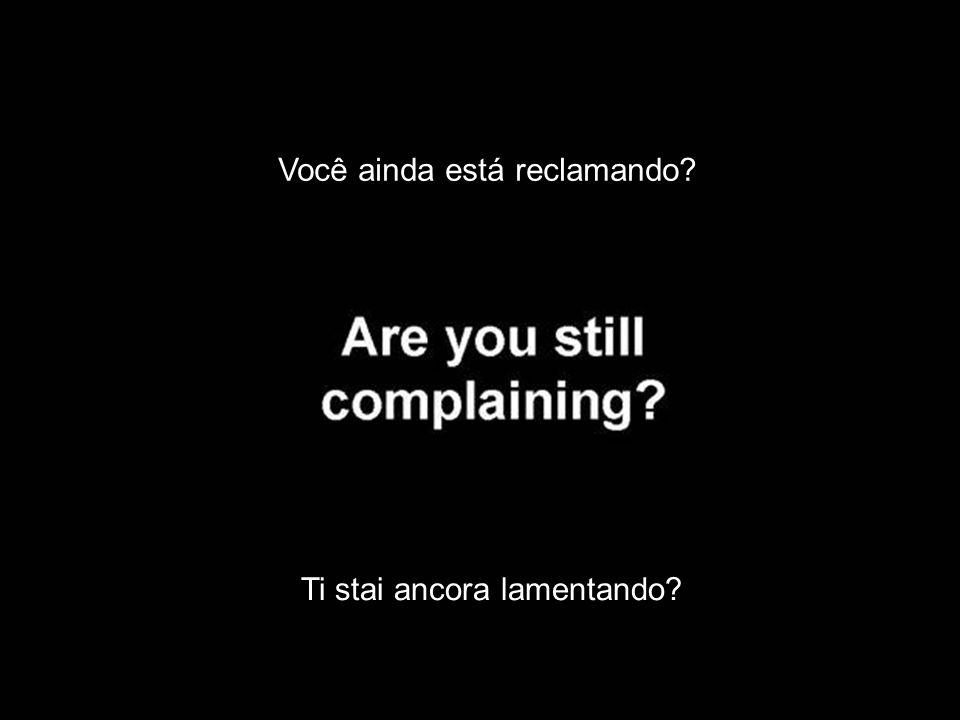Você ainda está reclamando? Ti stai ancora lamentando?
