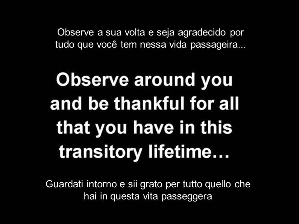 Observe a sua volta e seja agradecido por tudo que você tem nessa vida passageira... Guardati intorno e sii grato per tutto quello che hai in questa v