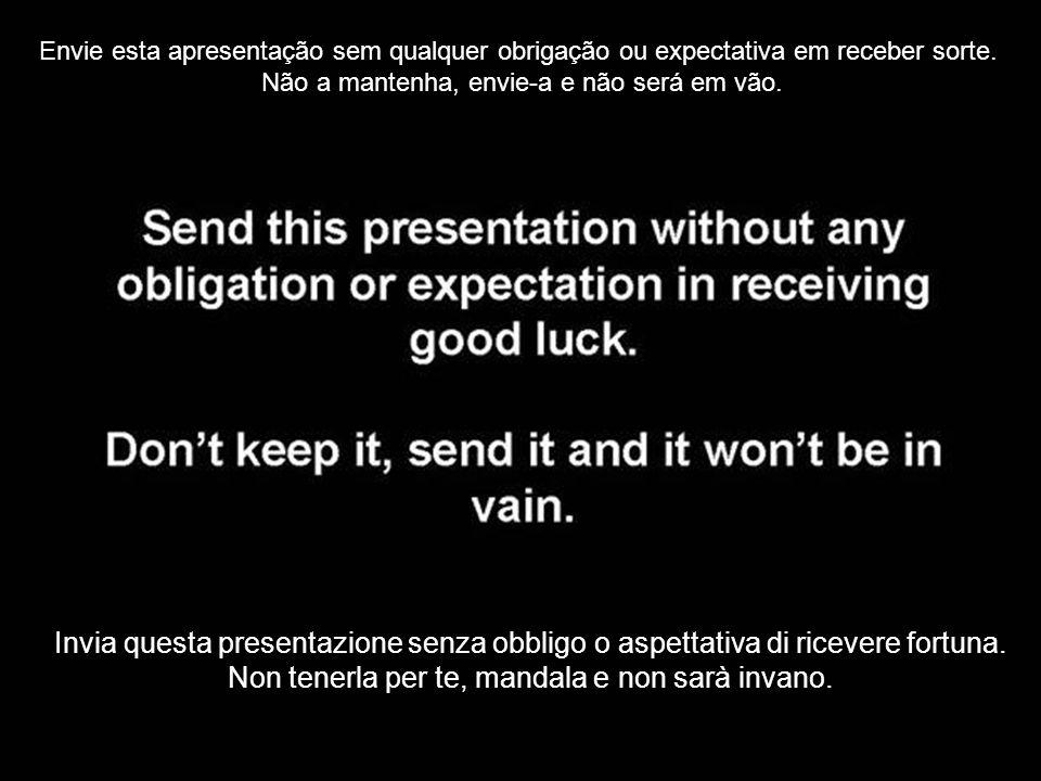 Envie esta apresentação sem qualquer obrigação ou expectativa em receber sorte. Não a mantenha, envie-a e não será em vão. Invia questa presentazione