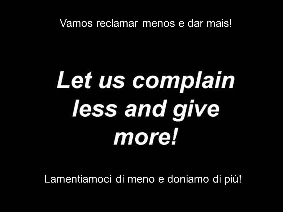 Vamos reclamar menos e dar mais! Lamentiamoci di meno e doniamo di più!