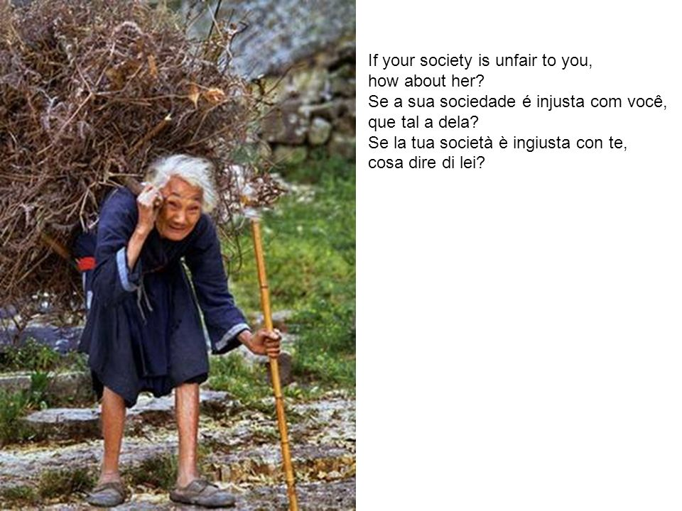 If your society is unfair to you, how about her? Se a sua sociedade é injusta com você, que tal a dela? Se la tua società è ingiusta con te, cosa dire