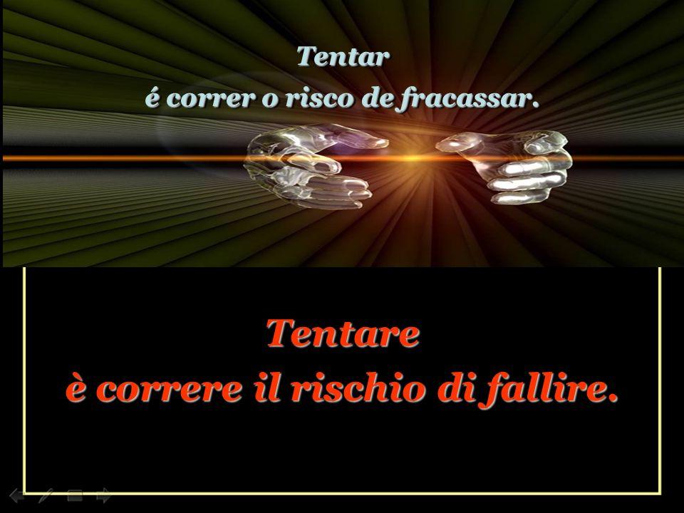 Tentare è correre il rischio di fallire.Tentare è correre il rischio di fallire.