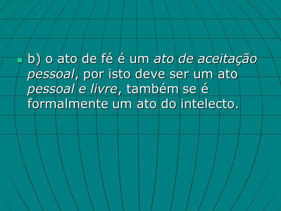 b) o ato de fé é um ato de aceitação pessoal, por isto deve ser um ato pessoal e livre, também se é formalmente um ato do intelecto.
