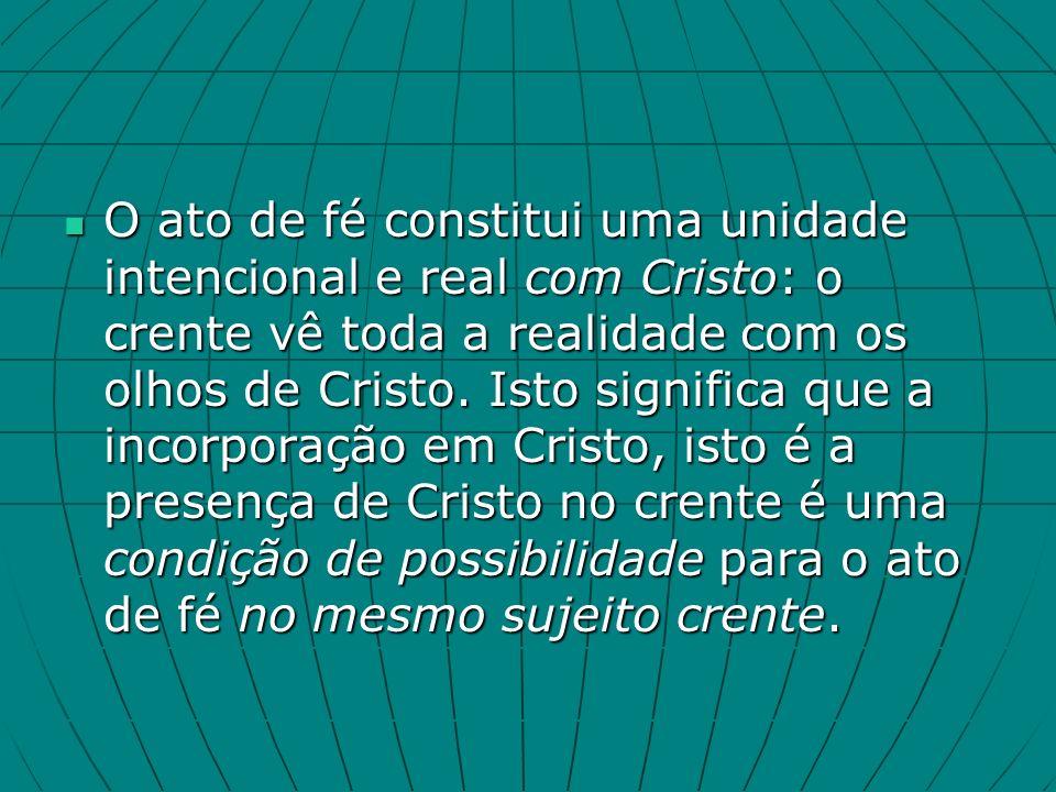 O ato de fé constitui uma unidade intencional e real com Cristo: o crente vê toda a realidade com os olhos de Cristo.
