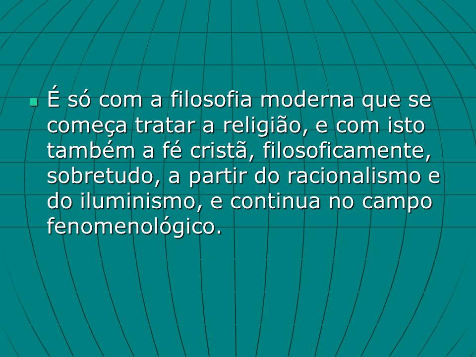 É só com a filosofia moderna que se começa tratar a religião, e com isto também a fé cristã, filosoficamente, sobretudo, a partir do racionalismo e do iluminismo, e continua no campo fenomenológico.