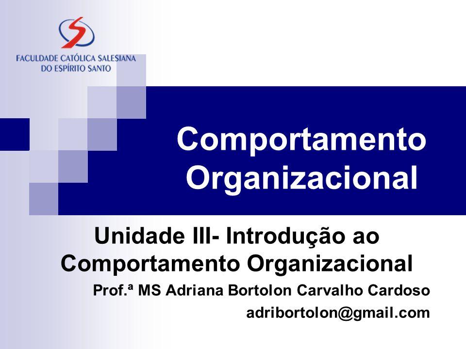 Comportamento Organizacional Unidade III- Introdução ao Comportamento Organizacional Prof.ª MS Adriana Bortolon Carvalho Cardoso adribortolon@gmail.com