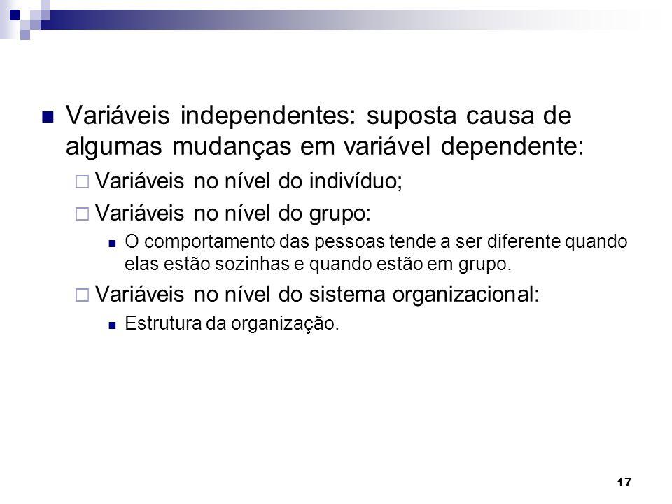 17 Variáveis independentes: suposta causa de algumas mudanças em variável dependente:  Variáveis no nível do indivíduo;  Variáveis no nível do grupo: O comportamento das pessoas tende a ser diferente quando elas estão sozinhas e quando estão em grupo.